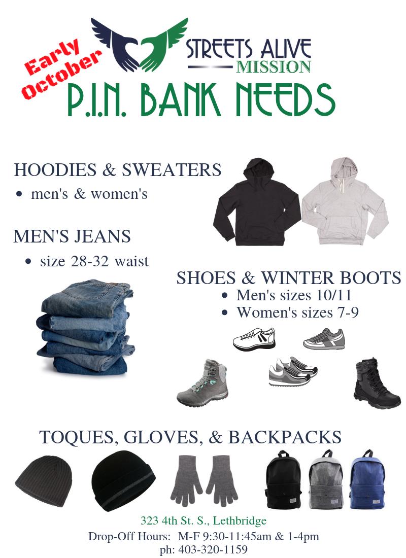 PIN Bank Needs: Men's Jeans (28-32 waist); Men's Hoodies; Men's Shoes (size 10/11); Women's Hoodies; Women's Shoes (size 7-9); Women's Winter Boots (size 7-9); Toques; Gloves; Backpacks.