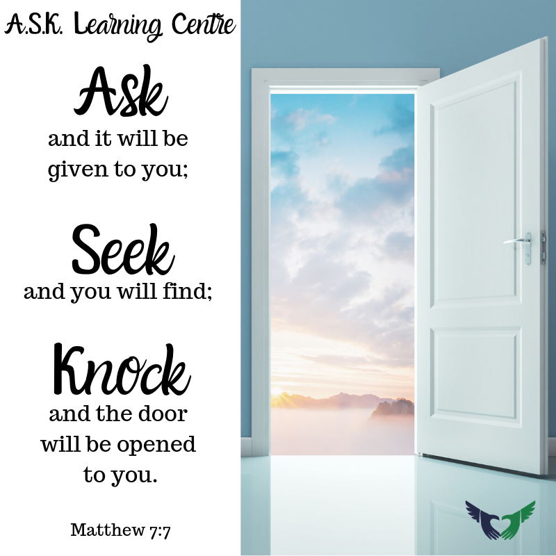 Ask and it will be given to you; Seek and you will find; Knock and the door will be opened to you. -Matthew 7:7 - A.S.K. Learning Centre